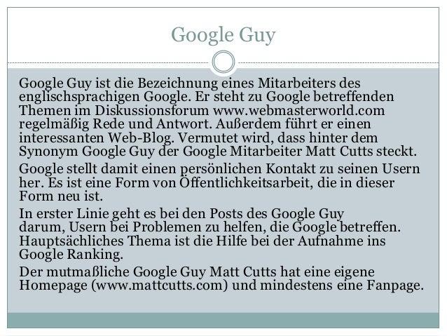 Google Guy Google Guy ist die Bezeichnung eines Mitarbeiters des englischsprachigen Google. Er steht zu Google betreffende...