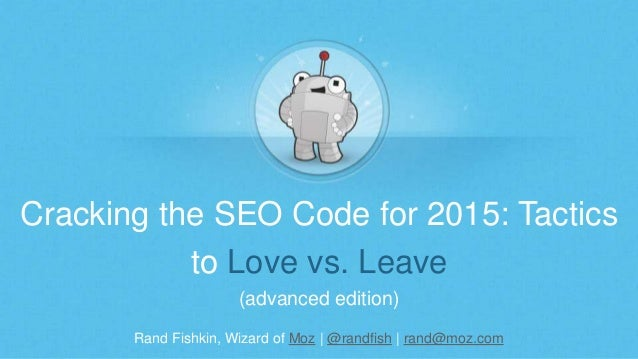 Cracking the SEO Code for 2015: Tactics  to Love vs. Leave  (advanced edition)  Rand Fishkin, Wizard of Moz | @randfish | ...