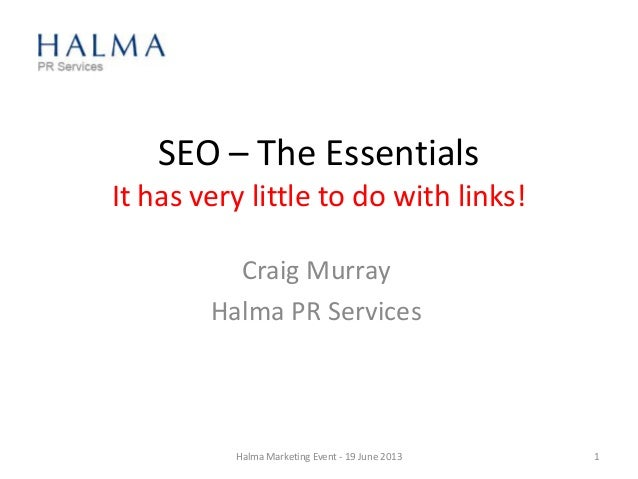 SEO – The Essentials It has very little to do with links! Craig Murray Halma PR Services Halma Marketing Event - 19 June 2...
