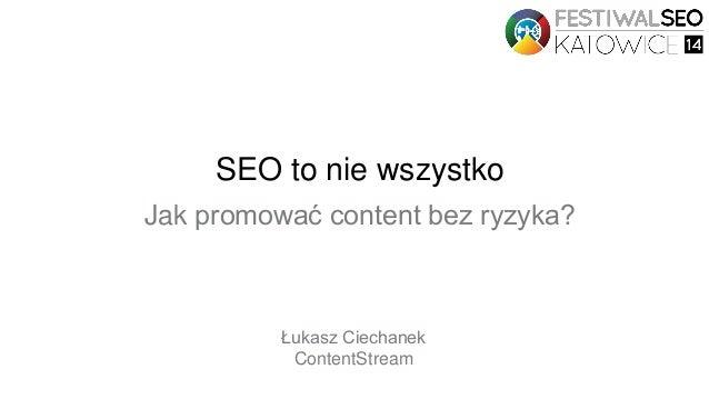 SEO to nie wszystko Jak promować content bez ryzyka? Łukasz Ciechanek ContentStream