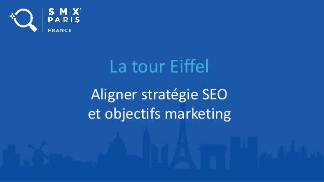 La tour Eiffel Aligner stratégie SEO et objectifs marketing