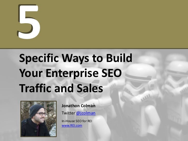 5Specific Ways to BuildYour Enterprise SEOTraffic and Sales        Jonathon Colman        Twitter @jcolman        In-House...