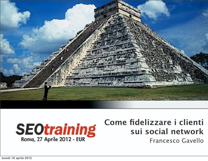 Come fidelizzare i clienti                             sui social network                                   Francesco Gavel...