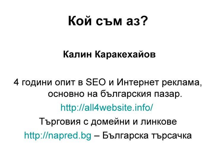 Кой съм аз?          Калин Каракехайов4 години опит в SEO и Интернет реклама,          основно на българския пазар.       ...