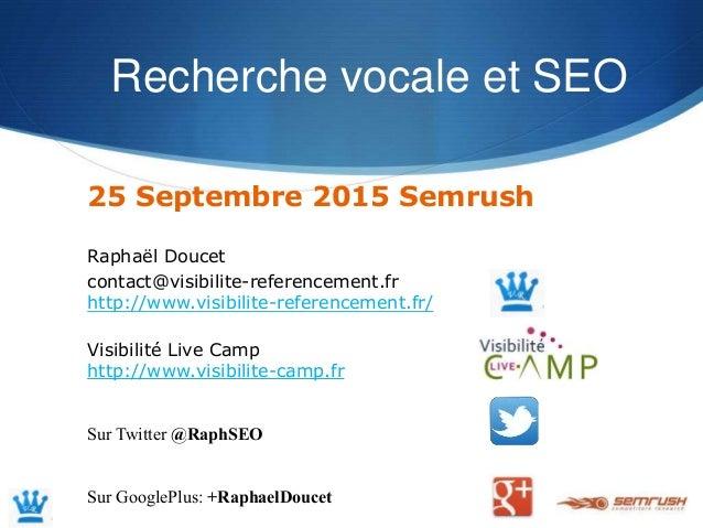 Recherche vocale et SEO 25 Septembre 2015 Semrush Raphaël Doucet contact@visibilite-referencement.fr http://www.visibilite...