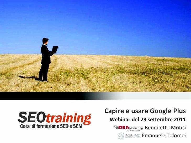 Capire e usare Google Plus Webinar del 29 settembre 2011              Benedetto Motisi             Emanuele Tolomei