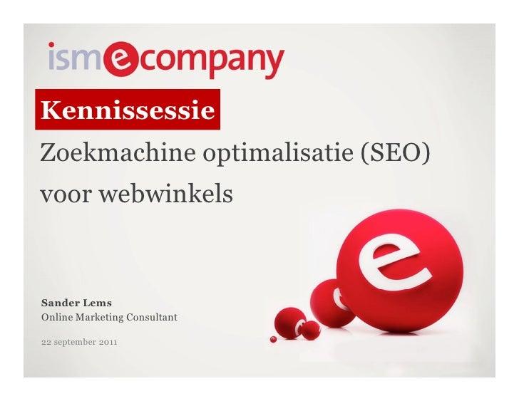 KennissessieZoekmachine optimalisatie (SEO)voor webwinkelsSander LemsOnline Marketing Consultant22 september 2011