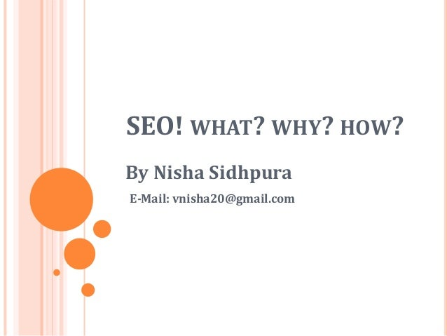 SEO! WHAT? WHY? HOW? By Nisha Sidhpura E-Mail: vnisha20@gmail.com