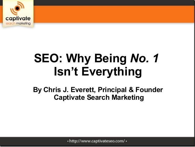 SEO: Why Being No. 1  Isn't EverythingBy Chris J. Everett, Principal & Founder     Captivate Search Marketing