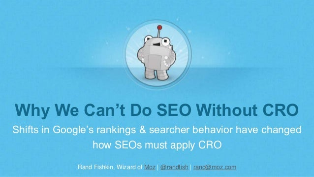 Rand Fishkin, Wizard of Moz | @randfish | rand@moz.com Why We Can't Do SEO Without CRO Shifts in Google's rankings & searc...