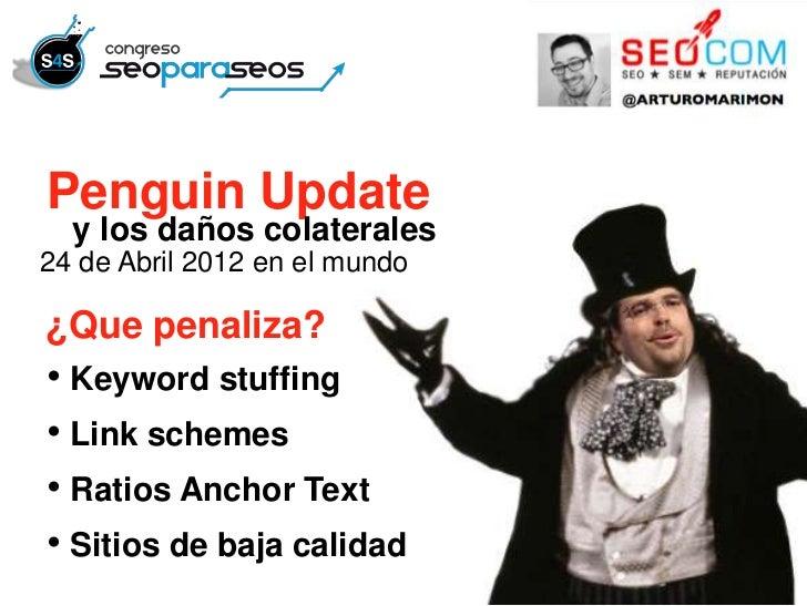 Penguin Update  y los daños colaterales24 de Abril 2012 en el mundo¿Que penaliza?• Keyword stuffing• Link schemes• Ratios ...