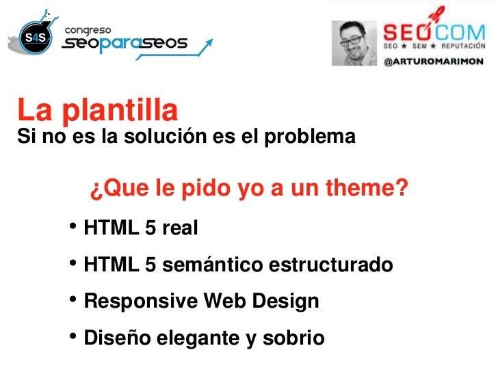 La plantillaSi no es la solución es el problema       ¿Que le pido yo a un theme?     • HTML 5 real     • HTML 5 semántico...