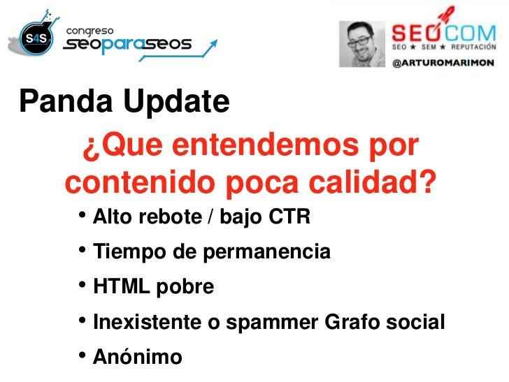 Panda Update   ¿Que entendemos por  contenido poca calidad?   • Alto rebote / bajo CTR   • Tiempo de permanencia   • HTML ...