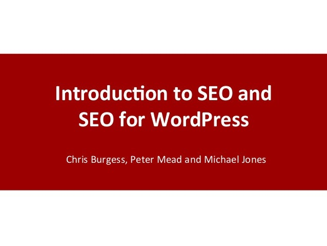 Introduc)on	   to	   SEO	   and	   	    SEO	   for	   WordPress	    Chris	   Burgess,	   Peter	   Mead	   and	   Michael	 ...