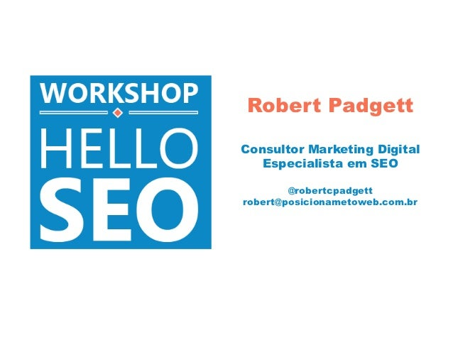 Robert PadgettConsultor Marketing Digital   Especialista em SEO        @robertcpadgettrobert@posicionametoweb.com.br