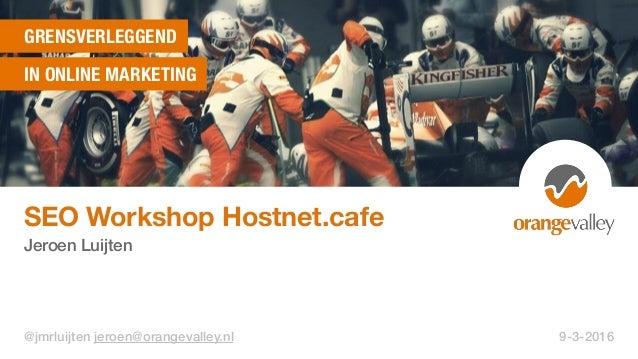 GRENSVERLEGGEND IN ONLINE MARKETING SEO Workshop Hostnet.cafe Jeroen Luijten @jmrluijten jeroen@orangevalley.nl 9-3-2016