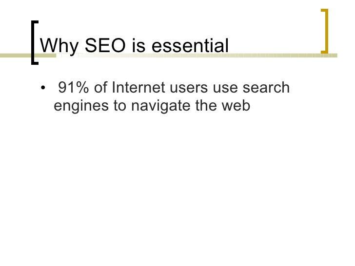 Why SEO is essential <ul><li> 91% of Internet users use search engines to navigate the web </li></ul>