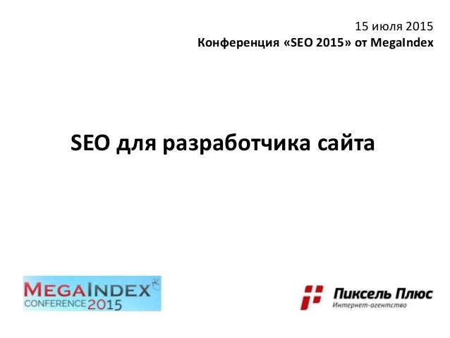 SEO для разработчика сайта 15 июля 2015 Конференция «SEO 2015» от MegaIndex