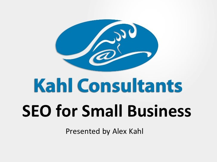 SEO for Small Business Presented by Alex Kahl