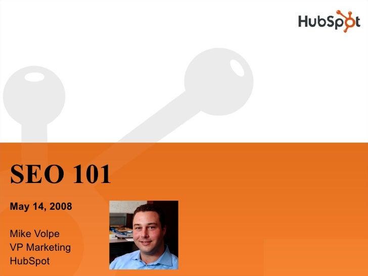 SEO 101 May 14, 2008  Mike Volpe VP Marketing HubSpot