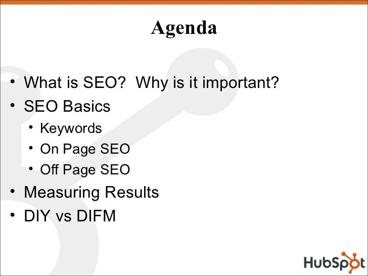 Agenda  • What is SEO? Why is it important? • SEO Basics   • Keywords   • On Page SEO   • Off Page SEO • Measuring Results...