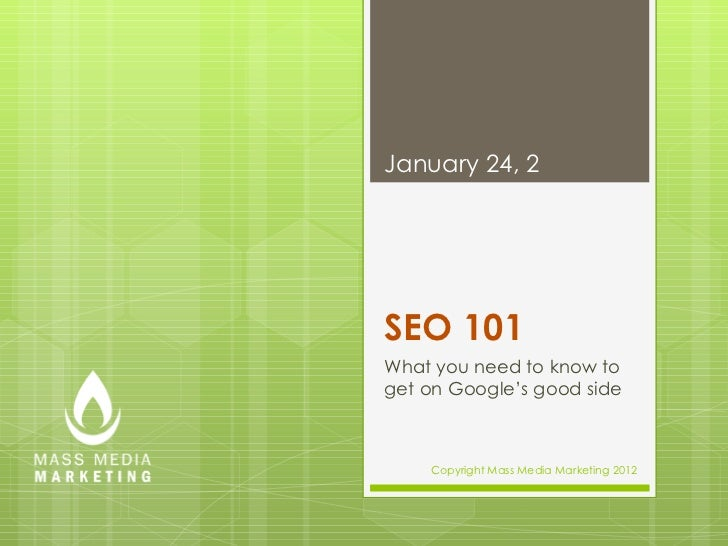 SEO 101 What you need to know to get on Google's good side January 24, 2012 Copyright Mass Media Marketing 2012
