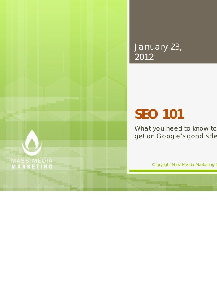 January 23,2012SEO 101What you need to know toget on Google's good side     Copyright Mass Media Marketing 2012