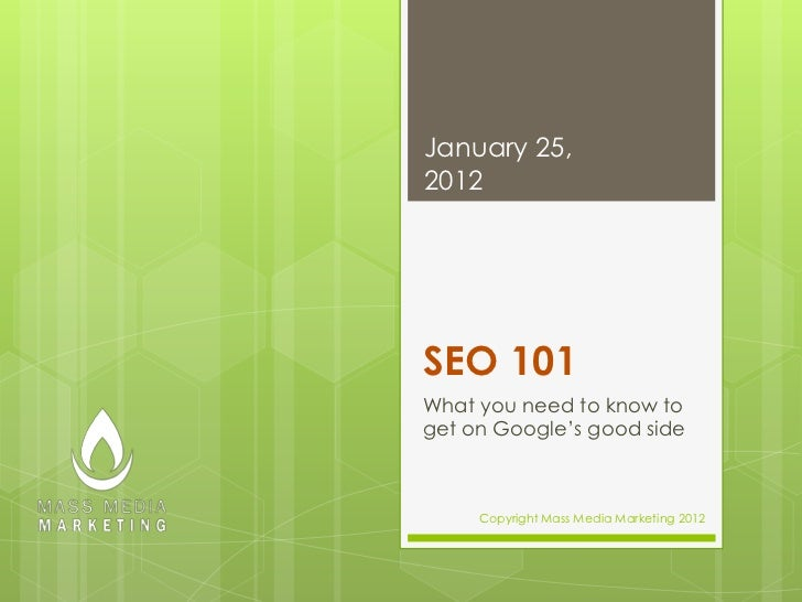 January 25,2012SEO 101What you need to know toget on Google's good side     Copyright Mass Media Marketing 2012