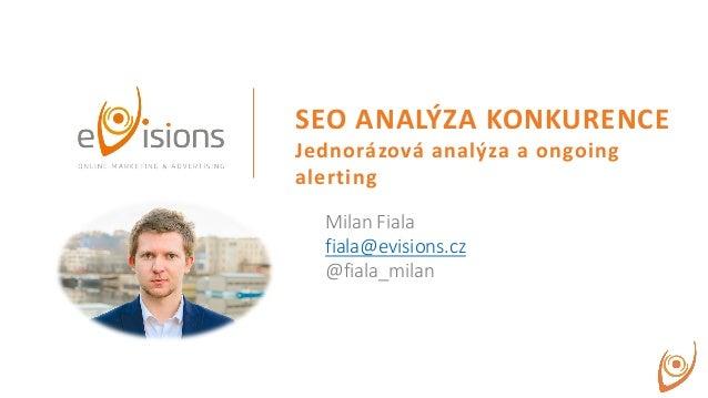 SEO ANALÝZA KONKURENCE Jednorázová analýza a ongoing alerting Milan Fiala fiala@evisions.cz @fiala_milan