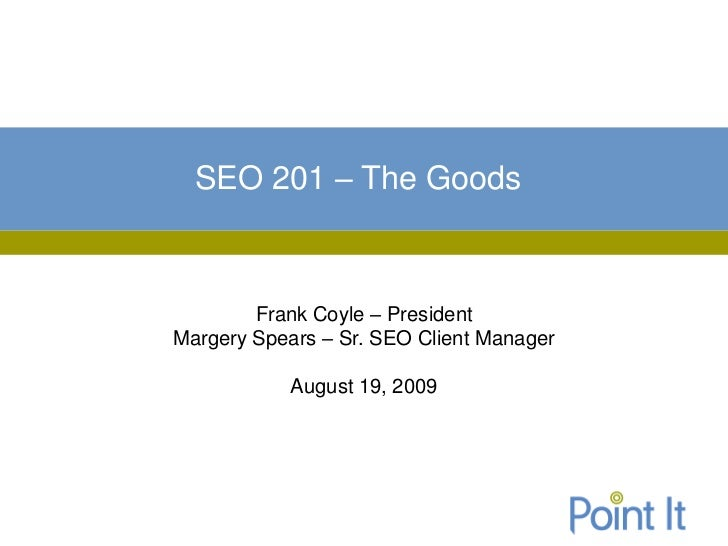 SEO 201 – The Goods        Frank Coyle – PresidentMargery Spears – Sr. SEO Client Manager           August 19, 2009