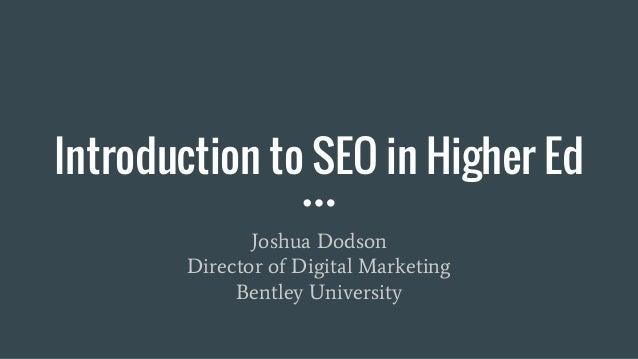 Introduction to SEO in Higher Ed Joshua Dodson Director of Digital Marketing Bentley University