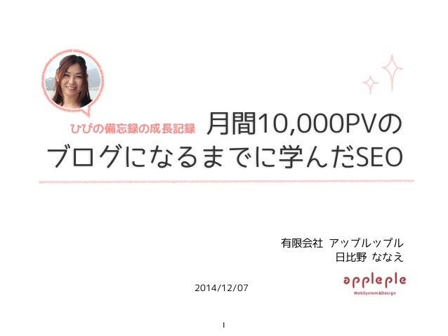 ひ びの 備忘録 の成  長記録  月間10,000PVの  ブログになるまでに学んだSEO  2014/12/07  有限会社 アップルップル  日比野 ななえ  1