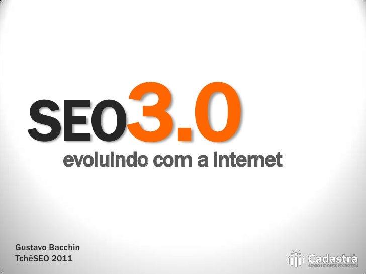 SEO3.0  evoluindo com a internetGustavo BacchinTchêSEO 2011