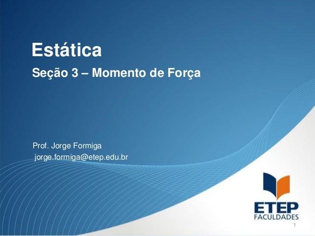 EstáticaSeção 3 – Momento de ForçaProf. Jorge Formigajorge.formiga@etep.edu.br                             1
