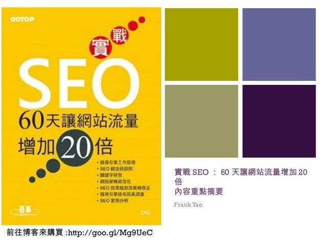 + 實戰 SEO : 60 天讓網站流量增加 20 倍 內容重點摘要 FrankYao 前往博客來購買 :http://goo.gl/Mg9UeC