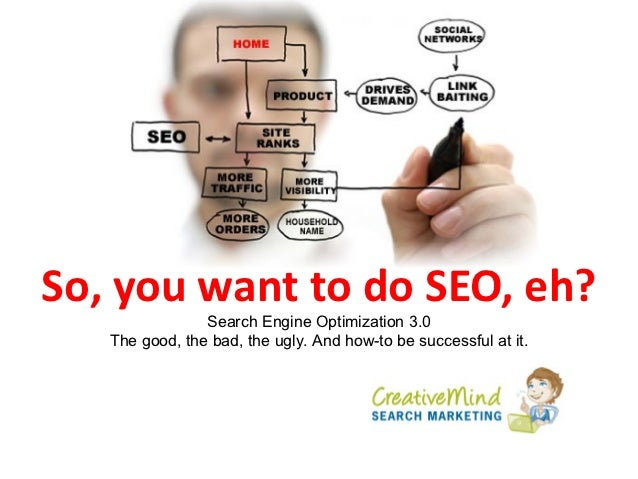 So, you want to do SEO, eh?                Search Engine Optimization 3.0   The good, the bad, the ugly. And how-to be suc...