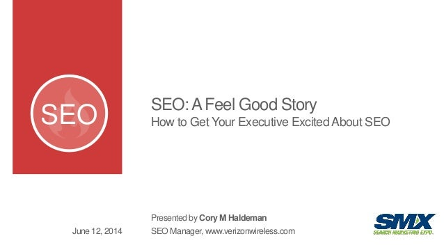 SEO SEO:AFeel Good Story How to Get Your Executive Excited About SEO Presented by Cory M Haldeman SEO Manager, www.verizon...