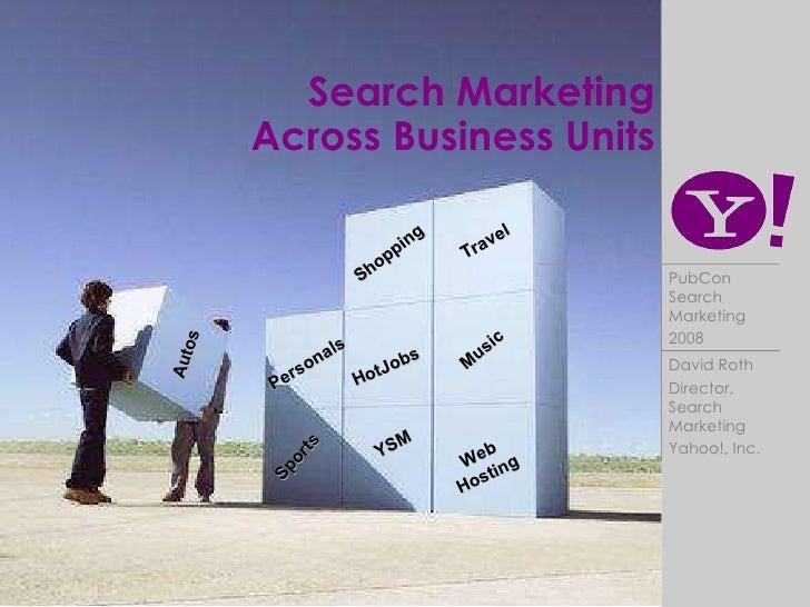Search Marketing  Across Business Units Travel Shopping HotJobs Autos Music Personals Web Hosting YSM Sports David Roth Di...
