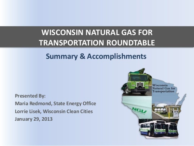 WISCONSIN NATURAL GAS FOR          TRANSPORTATION ROUNDTABLE             Summary & AccomplishmentsPresented By:Maria Redmo...