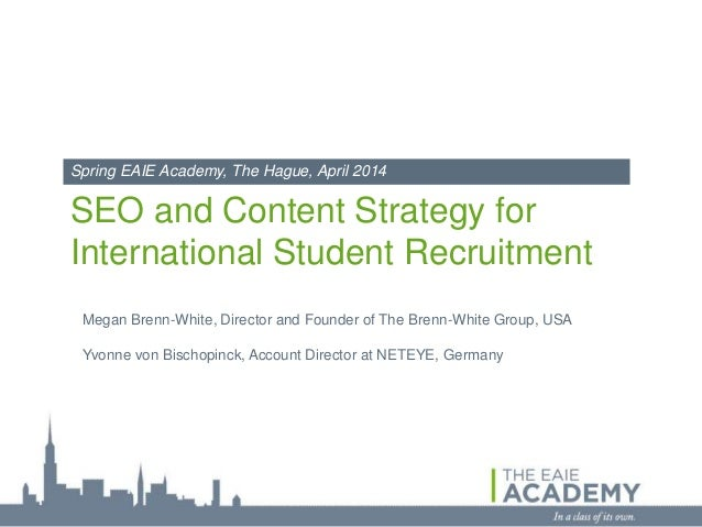 SEO and Content Strategy for International Student Recruitment Spring EAIE Academy, The Hague, April 2014 Megan Brenn-Whit...