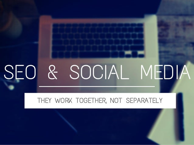 THEY WORK TOGETHER, NOT SEPARATELY SEO & SOCIAL MEDIA