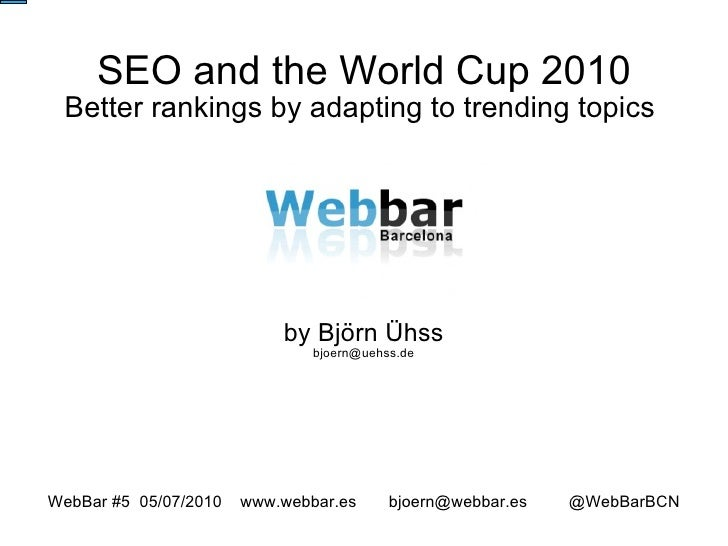 SEO and the World Cup 2010 Better rankings by adapting to trending topics  by Björn Ühss [email_address] WebBar #5  05/07/...