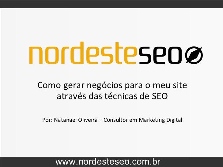 Como gerar negócios para o meu site através das técnicas de SEO www.nordesteseo.com.br Por: Natanael Oliveira – Consultor ...