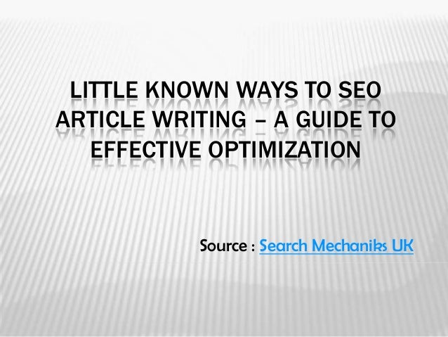 LITTLE KNOWN WAYS TO SEOARTICLE WRITING – A GUIDE TO   EFFECTIVE OPTIMIZATION           Source : Search Mechaniks UK