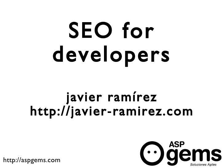 SEO for                developers               javier ramírez         http://javier-ramirez.com   http://aspgems.com
