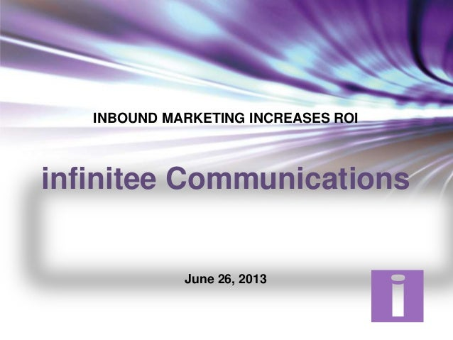 INBOUND MARKETING INCREASES ROI infinitee Communications June 26, 2013