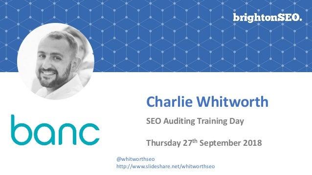 Charlie Whitworth SEO Auditing Training Day Thursday 27th September 2018 @whitworthseo http://www.slideshare.net/whitworth...