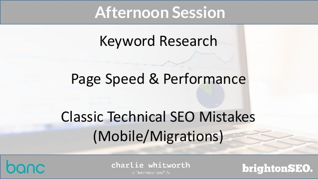 Afternoon Session Keyword Research Page Speed & Performance Classic Technical SEO Mistakes (Mobile/Migrations)