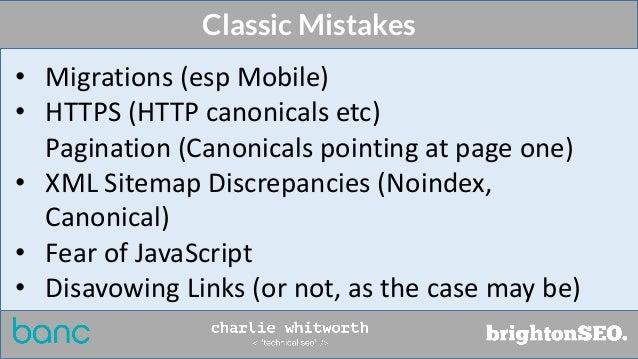 Classic Mistakes • Migrations (esp Mobile) • HTTPS (HTTP canonicals etc) Pagination (Canonicals pointing at page one) • XM...