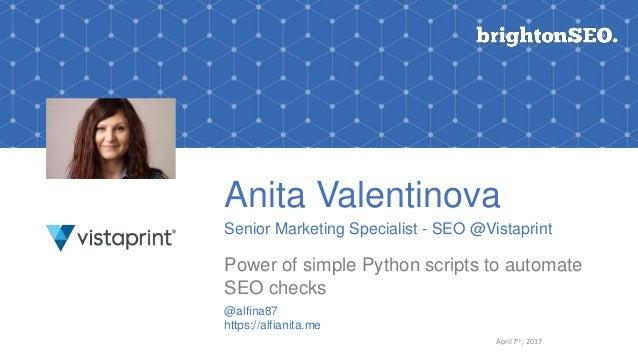 Anita Valentinova Senior Marketing Specialist - SEO @Vistaprint Power of simple Python scripts to automate SEO checks @alf...